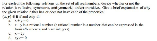 For each of the following relations on the set of all real numbers, decide whether or not the relation is reflexive, symmetric, antisymmetric, and/or transitive. Give a brief explanation of why the given relation either has or does not have each of the properties. (x,y) ERif and only if: x+y=0 x-y is a rational number (a rational number is a number that can be expressed in the form a/b where a and b are integers) a. b. d. xy0