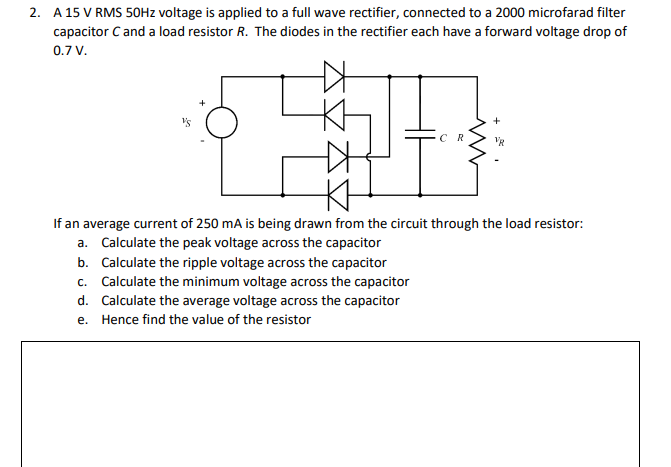 A 15 V RMS 50Hz voltage is applied to a full wave rectifier, connected to a 2000 microfarad filter capacitor C and a load resistor R. The diodes in the rectifier each have a forward voltage drop of 0.7 V. 2. If an average current of 250 mA is being drawn from the circuit through the load resistor: a. b. c. d. e. Calculate the peak voltage across the capacitor Calculate the ripple voltage across the capacitor Calculate the minimum voltage across the capacitor Calculate the average voltage across the capacitor Hence find the value of the resistor