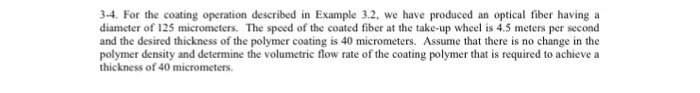 3-4. For the coating operation described in Example 3.2, we have produced an optical fiber having a diameter of 125 micrometers. The speed of the coated fiber at the take-up wheel is 4.5 meters per second and the desired thickness of the polymer coating is 40 micrometers. Assume that there is no change in the polymer density and determine the volumetric flow rate of the coating polymer that is required to achieve a thickness of 40 micrometers.