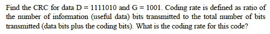 Find the CRC for data D - 1111010 and G - 1001. Coding rate is defined as ratio of the number of information (useful data) bits transmitted to the total number of bits transmitted (data bits plus the coding bits). What is the coding rate for this code?