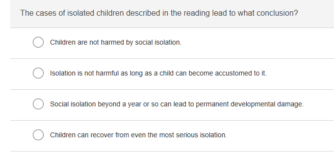 The cases of isolated children described in the reading lead to what conclusion? Children are not harmed by social isolation. Isolation is not harmful as long as a child can become accustomed to it. Social isolation beyond a year or so can lead to permanent developmental damage. Children can recover from even the most serious isolation.