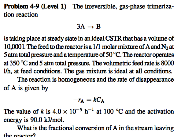 Problem 4-9 (Level 1) The irreversible, gas-phase trimeriza- tion reaction 3A → B is taking place at steady state in an ideal CSTR that has a volume of 10,0001. The feed to the reactoris a 1/1 molar mixture of A and N2 at 5 atm total pressure and a temperature of 50°C. The reactor operates at 350 °C and 5 atm total pressure. The volumetric feed rate is 8000 lV/h, at feed conditions. The gas mixture is ideal at all conditions. The reaction is homogeneous and the rate of disappearance of A is given by The value of k is 4.0 x 10-5 h-1 at 100 °C and the activation energy is 90.0 kJ/mol A in the stream leavin the reactor?