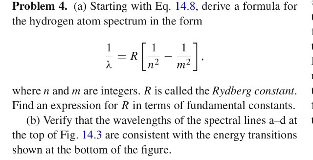 Problem 4. (a) Starting with Eq. 14.8, derive a formula for the hydrogen atom spectrum in the form ーR where n and m are integers. R is called the Rydberg constant. Find an expression for R in terms of fundamental constants. t (b) Verify that the wavelengths of the spectral lines a-d at the top of Fig. 14.3 are consistent with the energy transitions shown at the bottom of the figure.