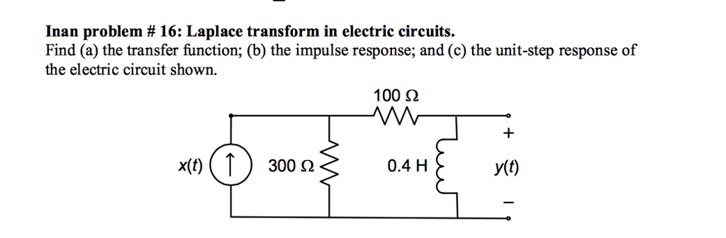 Inan problem # 16: Laplace transform in electric circuits. Find (a) the transfer function; (b) the impulse response; and (c) the unit-step response of the electric circuit shown 100 ? VW 0.4 H y(t)