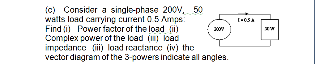 (c) Consider a single-phase 200V, 50 watts load carrying current 0.5 Amps: Find (i) Power factor of the load (ii) Complex power of the load (ii) load impedance (ii) load reactance (iv) the vector diagram of the 3-powers indicate all angles I-0SA 200V S0W