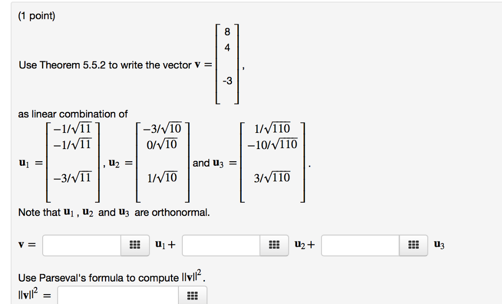 (1 point) 4 Use Theorem 5.5.2 to write the vector v = -3 as linear combination of -3/v10 0/V10 1/v110 -10%/110 and u3 = -3/V11 1/V10 3/v110 Note that ui, u2 and u3 are orthonormal. v= ul+ U3 2 Use Parsevals formula to compute llvl hyll llvil2-