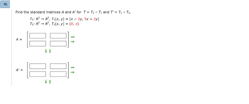15 Find the standard matrices A and A for T = T2 o T1 and T = T o T2 T1: R → R, T1(x, y) = (x-2y, 5x + 2y) ) 0, X A= A=