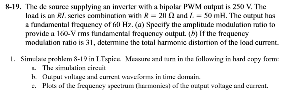 8-19. The dc source supplying an inverter with a bipolar PWM output is 250 V. The load is an RL series combination with R-20 Ω and L = 50 mH . The output has a fundamental frequency of 60 Hz. (a) Specify the amplitude modulation ratio to provide a 160-V rms fundamental frequency output. (b) If the frequency modulation ratio is 31, determine the total harmonic distortion of the load current. 1. Simulate problem 8-19 in LTspice. Measure and turn in the following in hard copy form: a. b. c. The simulation circuit Output voltage and current waveforms in time domain Plots of the frequency spectrum (harmonics) of the output voltage and current