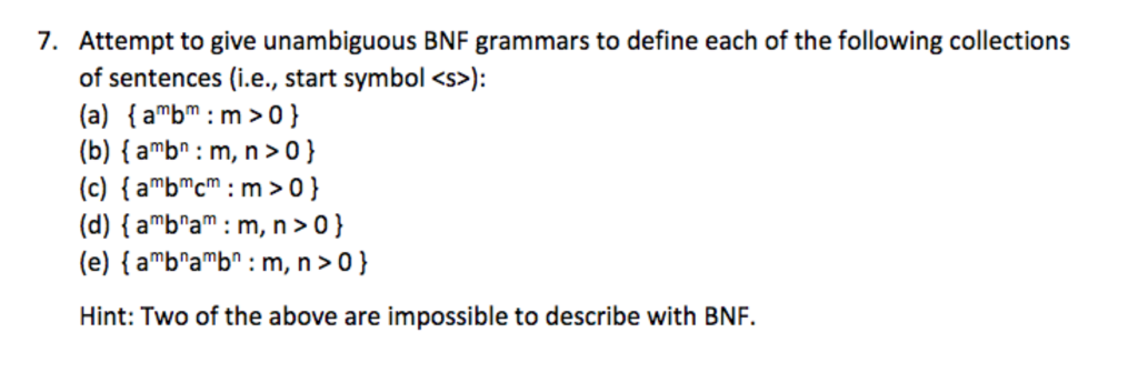 7. Attempt to give unambiguous BNF grammars to define each of the following collections of sentences (i.e., start symbol <s>: (a) abm m>o) (b) (amb : m, n>o) start symbol <s> (d) [aba: m, n>0) (e) [abab : m, n>0) Hint: Two of the above are impossible to describe with BNF.