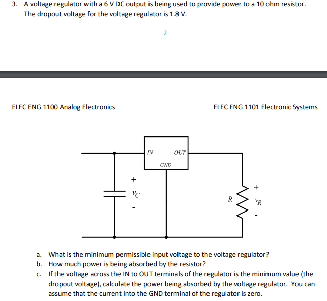 3. A voltage regulator with a 6 V DC output is being used to provide power to a 10 ohm resistor The dropout voltage for the voltage regulator is 1.8v ELEC ENG 1100 Analog Electronics ELEC ENG 1101 Electronic Systems IN OUT GND a. b. c. What is the minimum permissible input voltage to the voltage regulator? How much power is being absorbed by the resistor? If the voltage across the IN to OUT terminals of the regulator is the minimum value (the dropout voltage), calculate the power being absorbed by the voltage regulator. You can assume that the current into the GND terminal of the regulator is zero.