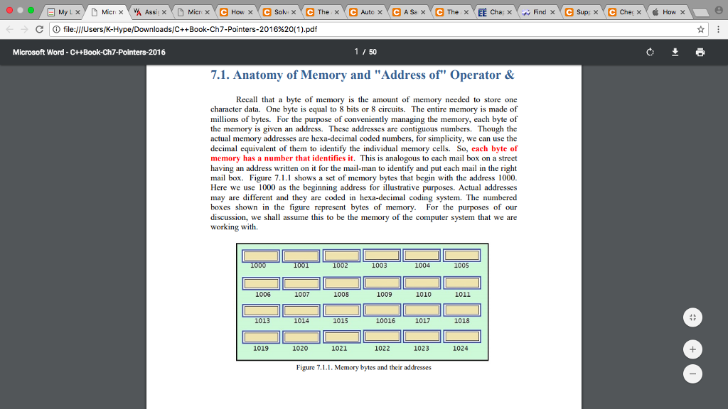 d ⓘ file:///Users/K-Hype/Downloads/C++Book-Ch7-Pointers-201 6%20(1).pdf Microsoft Word -C++Book-Ch7-Pointers-2016 1 / 50 7.1. Anatomy of Memory and Address of Operator& Recall that a byte of memory is the amount of memory needed to store one character data. One byte is equal to 8 bits or 8 circuits. The entire memory is made of millions of bytes. For the purpose of conveniently managing the memory, each byte of the memory is given an address. These addresses are contiguous numbers. Though the actual memory addresses are hexa-decimal coded numbers, for simplicity, we can use the decimal equivalent of them to identify the individual memory cells. So, each byte of memory has a number that identifies it. This is analogous to each mail box on a street having an address written on it for the mail-man to identify and put each mail in the right mail box. Figure 7.1.1 shows a set of memory bytes that begin with the address 1000 Here we use 1000 as the beginning address for illustrative purposes. Actual addresses may are different and they are coded in hexa-decimal coding system. The numbered boxes shown in the figure represent bytes of memory. For the purposes of our discussion, we shall assume this to be the memory of the computer system that we are working with. 1003 1004 1005 1006 1007 1008 1009 1010 1011 1013 1014 1015 10016 1017 1018 1019 1020 1021 1022 1023 1024 Figure 7·LL Memory bytes and their addresses