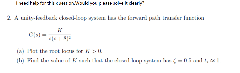 I need help for this question.Would you please solve it clearly? 2. A unity-feedback closed-loop system has the forward path transfer function G(s) = s(s+8)2 (a) Plot the root locus for K>0 (b) Find the value of K such that the closed-loop system has = 0.5 and t- 1.