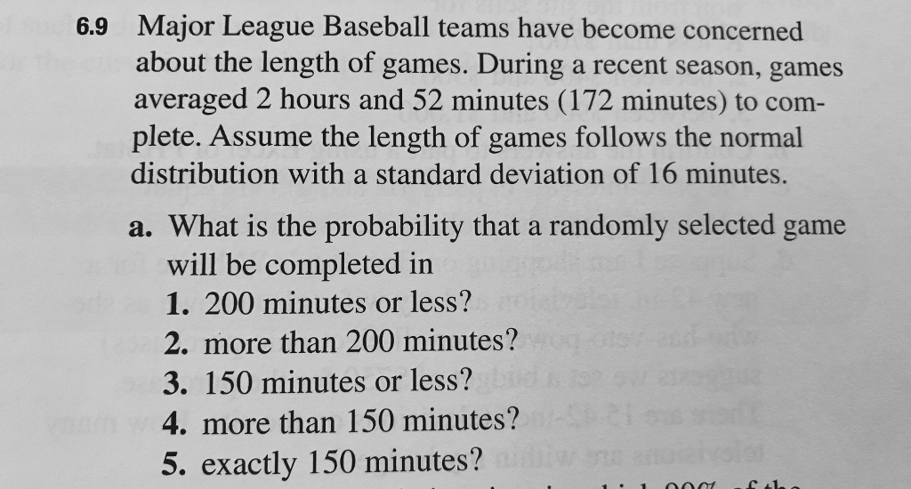 6.9 Major League Baseball teams have become concerned about the length of  games. During a
