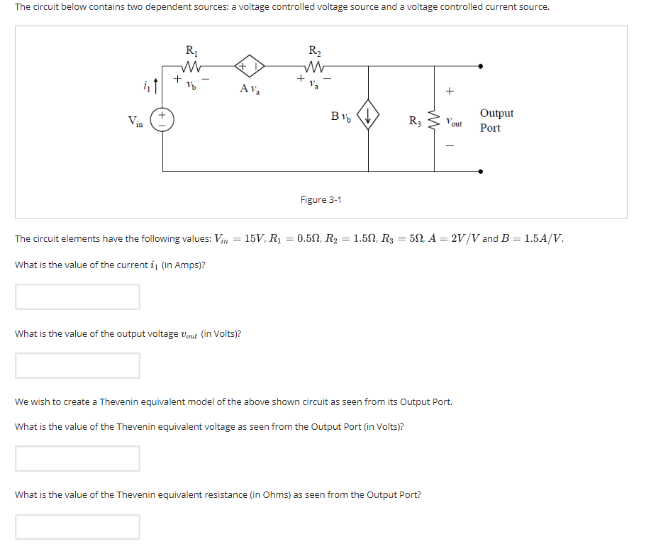The circuit below contains two dependent sources: a voltage controlled voltage source and a voltage controlled current source. Output out Port in Figure 3-1 The circuit elements have the following values: Vin-15V. Ri = 0.5Ω, R2 = 1.5Ω, R3 = 5Ω A = 2V/V and B = 1.5A/V. What is the value of the current i (in Amps)? What is the value of the output voltage vout (in Volts)? We wish to create a Thevenin equivalent model of the above shown circuit as seen from its Output Port. What is the value of the Thevenin equivalent voltage as seen from the Output Port (in Volts)? What is the value of the Thevenin equivalent resistance (in Ohms) as seen from the Output Port?