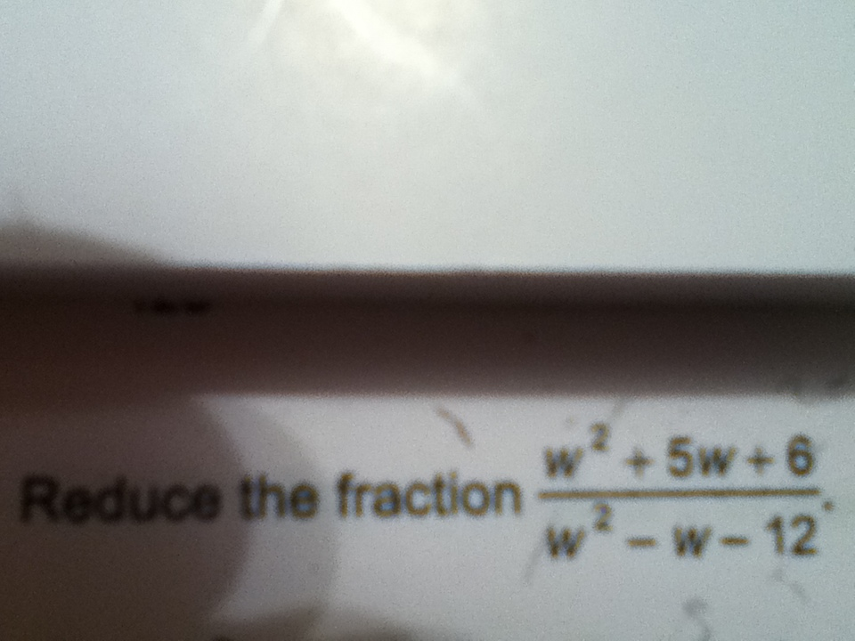Reduce the fraction w2 + 5w + 6 / w2 - w - 12.