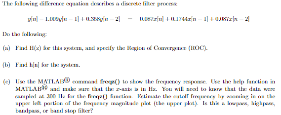 The following dilference equation deseribes a discrete filter process 0.087n0.1744rn0.087n 2 Do the following: (a) Find H() for this system, and specify the Region of Convergence (ROC) (b) Find hinl for the system. (e) Use the MATLAB® comandfeqz0 to show the frequency response. Use the help function in MATLAB? and make sure that the r-axis is in Hz. You will nexl to know that the data were sampled at 300 Hz for the freqz function Estimate the cutofreqncy by zooming in on the upper left portion of the frequency magnitude plot (the upper plot) Is this a lowpass, highpass, bandpass, or band stop filter?
