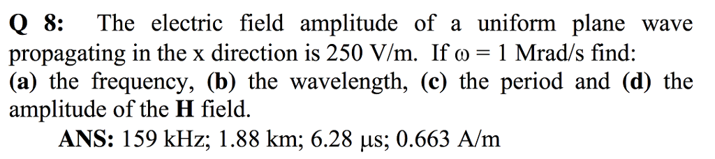 Q 8: The electric field amplitude of a uniform plane wave propagating in the x direction is 250 V/m. If ω 1 Mrads find: (a) the frequency, (b) the wavelength, (c) the period and (d) the amplitude of the H field. LS,