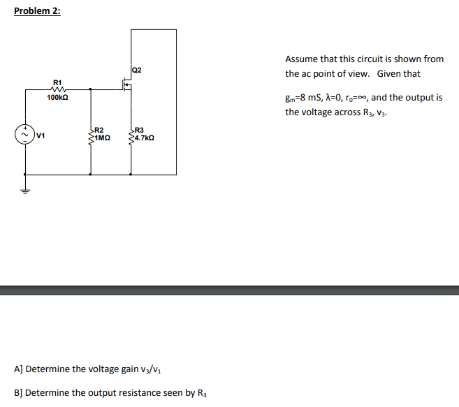 Problem 2: Assume that this circuit is shown from the ac point of view. Given that Bn=8 ms, λ=0, ro-oo, and the output is the voltage across R3, V3. 100kΩ R2 R3 4.7㏀ V1 A] Determine the voltage gain Va/v B] Determine the output resistance seen by R3
