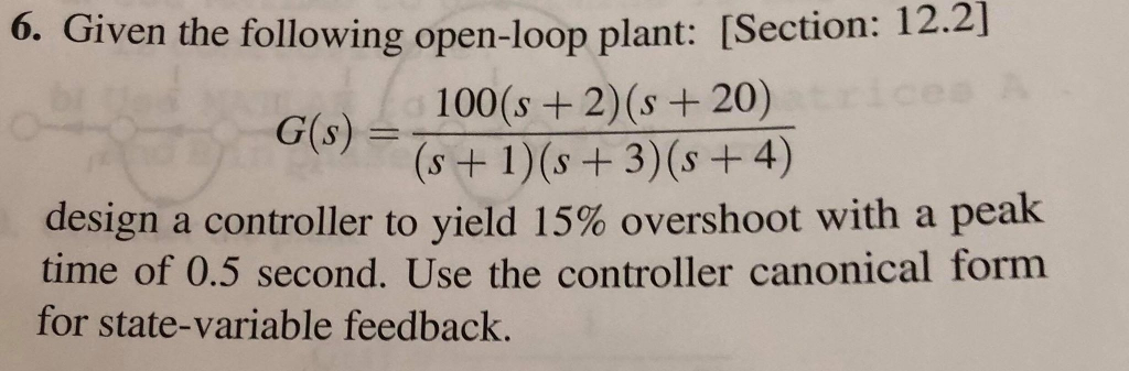 6. Given the following open-loop plant: [Section: 12.2] Gis) 100(s+2(s +20) design a controller to yield 15% overshoot with a peak time of 0.5 second. Use the controller canonical form for state-variable feedback.