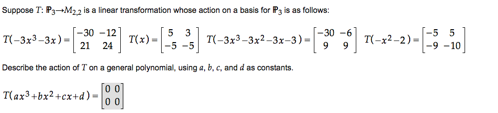 Suppose T: 3- 2,2 is a linear transformation whose action on a basis for P3 is as follows 5 TC-3x3-3x2-3x-3)- I-30 -6 T(- -9 -10 9 9 2x2-2) 5 5 -30 -12 5 3 TO-3x3-3x) 21 24 T(x) Describe the action of T on a general polynomial, using a, b, c, and d as constants. 0 0 0 0