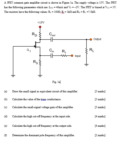 A JFET common gate amplifier circuit is shown in Figure la. The supply voltage is 15V. The JFET has the following parameters which are: Ioss 40mA and Vp -2V. The JFET is biased at Vs 1V. The resistors have the following values: R-1000, &= 1㏀ and Ro = R. =7.5kS2. +15V out Output Cin Ri Fig. la (a) Draw the small signal ac equivalent circuit of this amplifier (b) Calculate the value of the trans conductance. ) Clculate the small-signal voltage gain of this amplifier. (d) Calculate the high cut-off frequency at the input side. e Calculate the high cut-off frequency at the output side. [5 marks] [5 marks] [5 marks] [4 marks] [4 marks] [2 marks] Determine the dominant pole frequency ofthis amplifier.