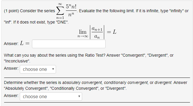 5n! (1 point) Consider the series Evaluate the the following lim f it s infinite, ty pe infinity or n-1 inf. If it does not exist, type DNE an+1 lim L Answer: What can you say about the series using the Ratio Test? Answer Convergen Divergent or Inconclusive Answer: choose one Determine whether the series is absolutely convergent, conditionally convergent, or divergent. Answer Absolutely Convergent Conditionally Convergent or Divergent Answer: choose one
