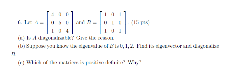 [1 0 1 6. Let A0 50and B010 1 0 1 4 0 01 (15 pts) し104 Is A diagonalizable? Give the reason. (b) Suppose you know the eigenvalue of Bis0 1,2. Find its eigenvector and diagonalize (c) Which of the matrices is positive definite? Why?