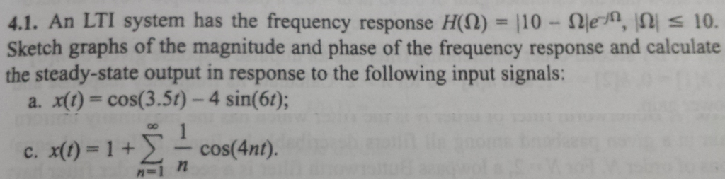 4.1. An LTI system has the frequency response H(Q)-110-Ω1er, 10. Sketch graphs of the magnitude and phase of the frequency response and calculate the steady-state output in response to the following input signals: a. x(t) = cos(3.50-4 sin(61); c. x(t) = 1 -cos(4nt).
