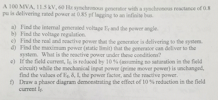A 100 MVA, 11.5 kV, 60 Hz synchronous generator with a synchronous reactance of 0.8 pu is delivering rated power at 0.85 pf lagging to an infinite bus a) Find the internal generated voltage E, and the power angle. b) Find the voltage regulation. c) Find the real and reactive power that the generator is delivering to the system. d) Find the maximum power (static limit) that the generator can deliver to the system. What is the reactive power under these conditions? If the field current, I, is reduced by 10 % (assuming no saturation in the field circuit) while the mechanical input power (prime mover power) is unchanged, find the values of Ef, ?, I, the power factor, and the reactive power e) current If-