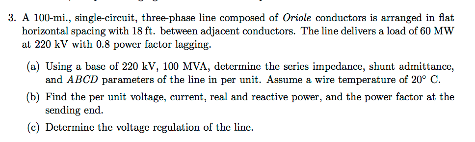 3. A 100-mi., single-circuit, three-phase line composed of Oriole conductors is arranged in flat horizontal spacing with 18 ft. between adjacent conductors. The line delivers a load of 60 MWW (a) Using a base of 220 kV, 100 MVA, determine the series impedance, shunt admittance, b) Find the per unit voltage, current, real and reactive power, and the power factor at the at 220 kV with 0.8 power factor lagging. of the line in per unit. Assume a wire temperature of 20° C. sending end. (c) Determine the voltage regulation of the line.