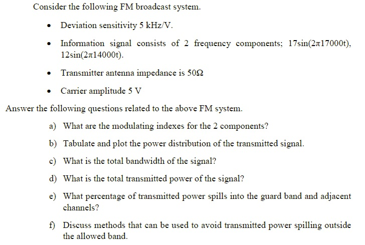 Consider the following FM broadcast system. Deviation sensitivity 5 kHz/V. Information signal consists of 2 frequency components; 17sm(2 7000t), 1 2sin(2π 14000t). Transmitter antenna impedance is 50Ω Carrier amplitude 5 V Answer the following questions related to the above FM system. a) b) c) d) e) What are the modulating indexes for the 2 components? Tabulate and plot the power distribution of the transmitted signal What is the total bandwidth of the signal? What is the total transmitted power of the signal? What percentage of transmitted power spills into the guard band and adjacent channels? f) Discuss methods that can be used to avoid transmitted power spilling outside the allowed band.