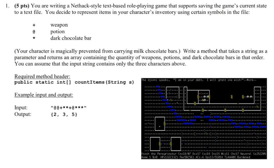 1. (5 pts) You are writing a Nethack-style text-based role-playing game that supports saving the games current state to a text file. You decide to represent items in your characters inventory using certain symbols in the file weapon potion dark chocolate bar (Your character is magically prevented from carrying milk chocolate bars.) Write a method that takes a string asa parameter and returns an array containing the quantity of weapons, potions, and dark chocolate bars in that order. You can assume that the input string contains only the three characters above Required method header public static int[] countItems (String s) e dj1nni speaks. I on in your debt. I will grant one wish--Yore.. Example input and output 0 80. Input Output: (2, 3, 5) oosh the Peregrinator St:18/87 Dx:17 Co:18 In:15 Wi:l1 Ch:17 Noutral S:252285 one 1 S: HP:132 132 Pw:56656) AC:-4 Xp:13/51818 T:44408 Burdened