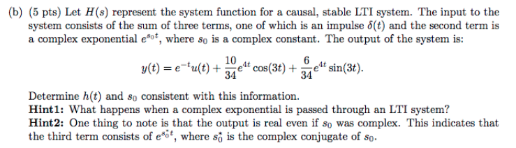 (b) (5 pts) Let H(s) represent the system function for a causal, stable LTI system. The input to the system consists of the sum of three terms, one of which is an impulse δ(t) and the second term is a complex exponential e*of, where so is a complex constant. The output of the system is: 1t e4 cos(3t) +e sin( Determine h(t) and so consistent with this information Hint1: What happens when a complex exponential is passed through an LTI system? Hint2: One thing to note is that the output is real even if so was complex. This indicates that the third term consists of ect, where so is the complex conjugate of so