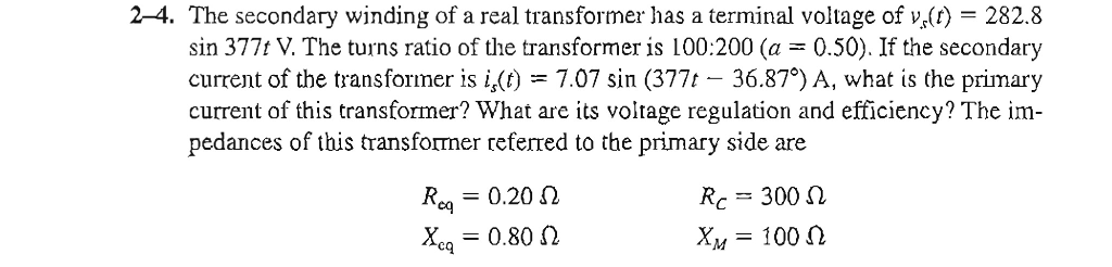 2-4. The secondary winding of a real transformer has a terminal voltage of v(t)- 282.8 sin 377t V. The turns ratio of the transformer is 100:200 (a 0.50). If the secondary current of the transformer is i,(t) 7.07 sin (377 36.87°) A, what is the primary current of this transformer? What are its voltage regulation and efficicncy? The im- pedances of this transformer referred to the primary side are R,,-0.20 ? x,,-0.80 cq R-:-300 ? x,,-100 MT