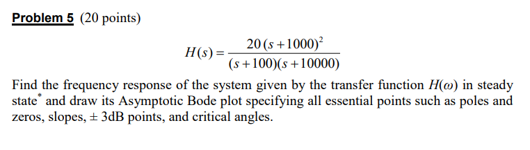 Problem 5 (20 points) Hs)20(s+1000 (s+100) (s +10000) Find the frequency response of the system given by the transfer function H(o) in steady state and draw its Asymptotic Bode plot specifying all essential points such as poles and zeros, slopes, t 3dB points, and critical angles. t 3dB points, and critical angles