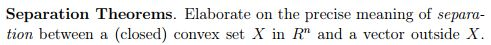 Separation Theorems. Elaborate on the precise meaning of separa tion between a (closed) convex set X in R and a vector outside X