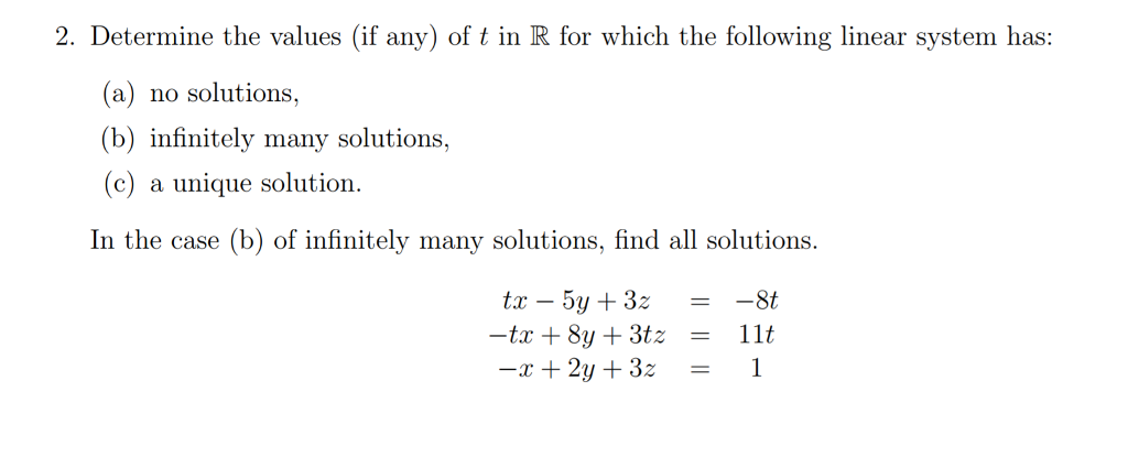 2. Determine the values (if any) of t in R for which the following linear system has: (a) no solutions, (b) infinitely many solutions, (c) a unique solution. In the case (b) of infinitely many solutions, find all solutions