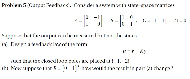 Problem 5 (Output Feedback). Consider a system with state-space matrices 0 -1 Suppose that the output can be measured but not the states. (a) Design a feedback law of the form 11 = r_Ky such that the closed loop poles are placed at l-1,-2) (b) Now suppose that B o I] how would the result in part (a) change ?