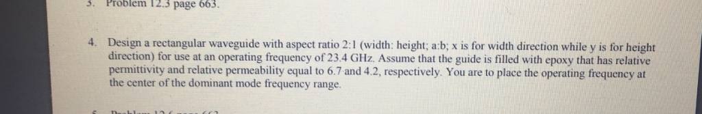 3. Problem 12.3 page 663. 4. Design a rectangular waveguide with aspect ratio 2:1 (width: height; a:b; x is for width direction while y is for height direction) for use at an operating frequency of 23.4 GHz. Assume that the guide is filled with epoxy that has relative permittivity and relative permeability equal to 6.7 and 4.2, respectively. You are to place the operating frequency at the center of the dominant mode frequency range