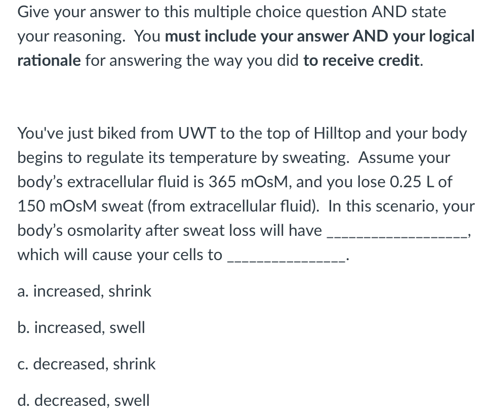 Give your answer to this multiple choice question AND state your reasoning. You must include your answer AND your logical rationale for answering the way you did to receive credit. Youve just biked from UWT to the top of Hilltop and your body begins to regulate its temperature by sweating. Assume your bodys extracellular fluid is 365 mOsM, and you lose 0.25 L of 150 mOsM sweat (from extracellular fluid). In this scenario, your bodys osmolarity after sweat loss will have which will cause your cells to a. increased, shrink b. increased, swell c. decreased, shrink d. decreased, swell