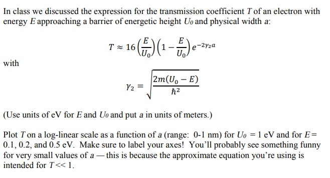 In class we discussed the expression for the transmission coefficient Tof an electron with energy E approaching a barrier of energetic height Uo and physical width a: to( Uo with Y2= 2 (Use units of eV for E and Uo and put a in units of meters.) Plot T on a log-linear scale as a function of a (range: 0-1 nm) for Uo = 1 eV and for E= for very small values of a -this is because the approximate equation youre using is Il probably see something funny intended for T<<1.