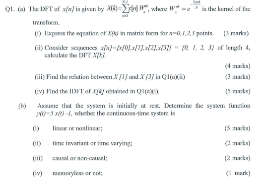 Q1. (a) The DFT of xn is given by Xe kernel of the TO transform. (i) Express the equation of X(k) in matrix form for n-0,1,2,3 points. 3 marks) (ii) Consider sequences xn] fxf0JxIJx[2Jx31 -(0, I, 2, 3 of length 4, 4 marks) (3 marks) (5 marks) (b) Assume that the system is intially at rest. Determine the system function calculate the DFT Xk (iii) Find the relation between X and X31 in Q1 (a)(ii) (iv) Find the IDFT of Xk obtained in Ql (a)(G) y()-5 x(0-1, whether the continuous-time system is (i) nar or nonlinear; (ii) ime invariant or time varying; iii) causal or non-causal; (iv) memoryless or not; (5 marks) (2 marks) (2 marks) (I mark)