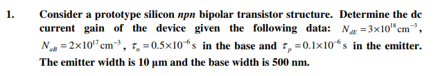 Consider a prototype silicon npn bipolar transistor structure. Determine the de current gain of the device given the following data: NuE 3x10 cm N,,-2x1017cm-3, r,ー0.5×10-6 s in the base and τ,-0. 1x10-6 s in the emitter. The emitter width is 10 μm and the base width is 500 nm. 1. 18-3 aB_2
