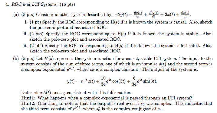 4. ROC and LTI Systems. (16 pts) i. (1 pt) Specify the ROC corresponding to H(s) if it is known the system is causal. Also, sketch ii. (2 pts) Specify the ROC corresponding to H(s) if it is known the system is stable. Also, ii. (2 pts) Specify the ROC corresponding to H(s) if it is known the system is left-sided. Also, (b) (5 pts) Let H(s) represent the system function for a causal, stable LTI system. The input to the the pole-zero plot and associated ROC. sketch the pole-zero plot and associated ROC. sketch the pole-zero plot and associated ROC. system consists of the sum of three terms, one of which is an impulse δ(t) and the second term is a complex exponential e*of, where so is a complex constant. The output of the system is: 10 34 4t sin(t) cos (3t) + 34 Determine h(t) and so consistent with this information. Hint1: What happens when a complex exponential is passed through an LTI system? Hint2: One thing to note is that the output is real even if so was complex. This indicates that the third term consists of e, where so is the complex conjugate of so
