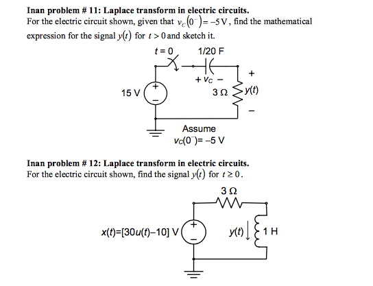 Inan problem # 11: Laplace transform in electric circuits. For the electric circuit shown, given that ve(0V, find the mathematical expression for the signal ylt) for t >Oand sketch it. t 0 1/20F 15 V Assume Inan problem # 12: Laplace transform in electric circuits. For the electric circuit shown, find the signal y() for t20 3 92 x()-(30u(t)-10] V t1 H