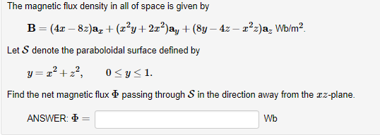 The magnetic flux density in all of space is given by Let S denote the paraboloidal surface defined by 0<y-1. Find the net magnetic flux Φ passing through S in the direction away from the z-plane. ANSWER: Wb