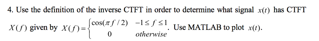 4. Use the definition of the inverse CTFT in order to determine what signal x() has CTFT XU) given by XU)-{ :12) olerwise Use MATLAB to plottin 0 otherwise
