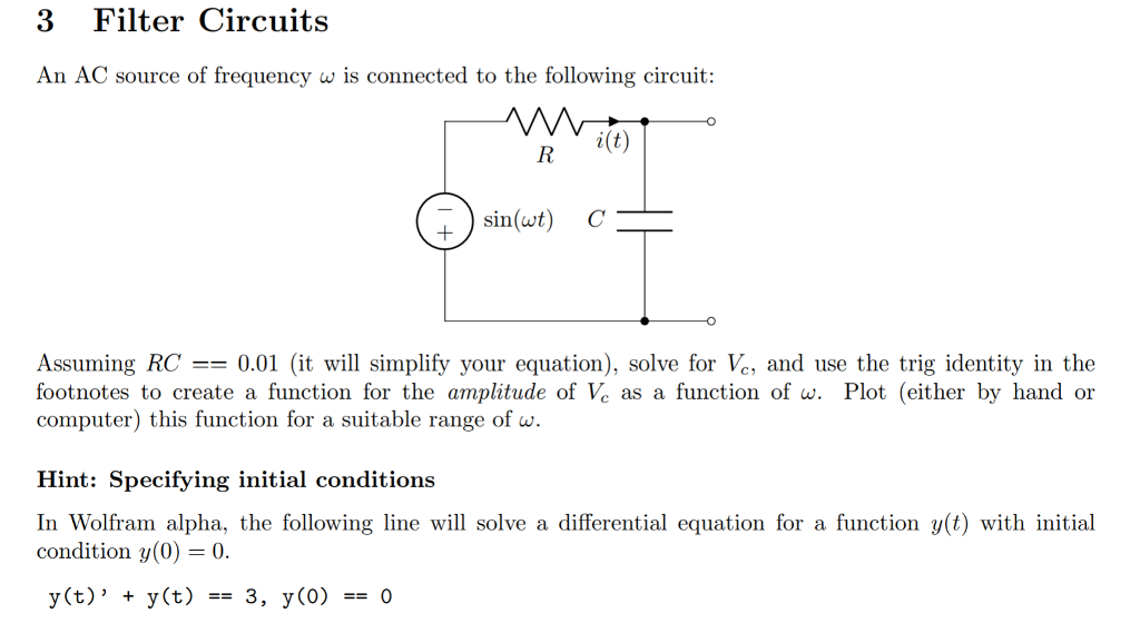 3 Filter Circuits An AC source of frequency w is connected to the following circuit: R i(t) sin(ut) C Assuming RC =-0.01 (it will simplify your equation), solve for V., and use the trig identity in the footnotes to create a function for the amplitude of Ve as a function of w. Plot (either by hand or computer) this function for a suitable range of w. Hint: Specifying initial conditions In Wolfram alpha, the following line wl solve a differential equation for a function y(t) with initial condition y(0) 0 y(t) + y(t) -3, y(0) -0
