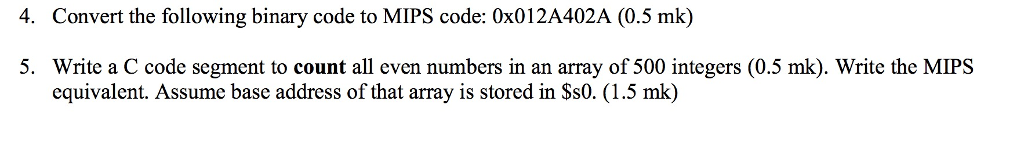 4. Convert the following binary code to MIPS code: 0x012A402A (0.5 mk) 5. Write a C code segment to count all even numbers in an array of 500 integers (0.5 mk). Write the MIPS equivalent. Assume base address of that array is stored in Ss0. (1.5 mk)
