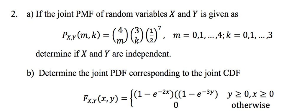 2. a) If the joint PMF of random variables X and Y is given as determine if X and Y are independent. b) Determine the joint PDF corresponding to the joint CDIF Fx,y(x,y) {(1-e-2x)((1-e-3y) y20, x20